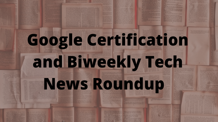 Google Certification and Biweekly Tech News Roundup