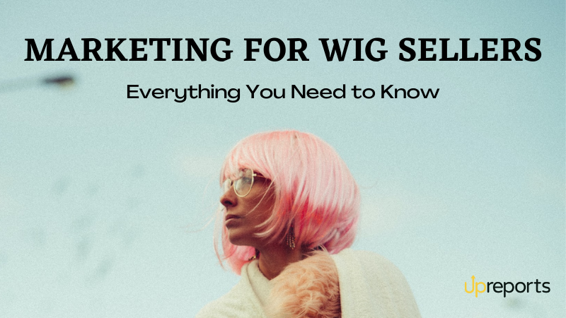 Marketing for Wig Sellers: Everything You Need to Know